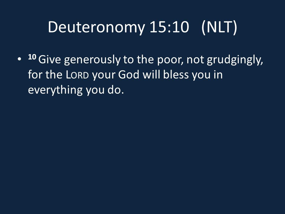 Deuteronomy 15:10 (NLT) 10 Give generously to the poor, not grudgingly, for the L ORD your God will bless you in everything you do.