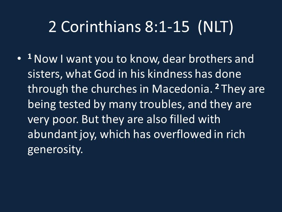 2 Corinthians 8:1-15 (NLT) 1 Now I want you to know, dear brothers and sisters, what God in his kindness has done through the churches in Macedonia.