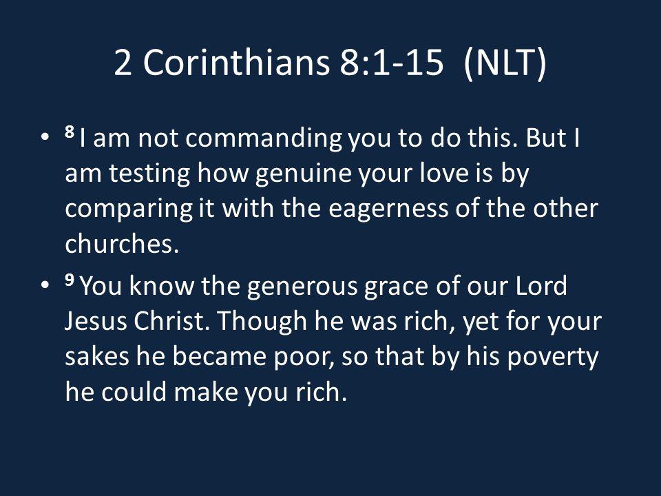 2 Corinthians 8:1-15 (NLT) 8 I am not commanding you to do this.