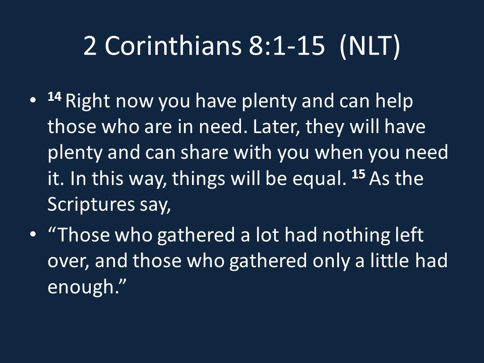 2 Corinthians 8:1-15 (NLT) 14 Right now you have plenty and can help those who are in need.