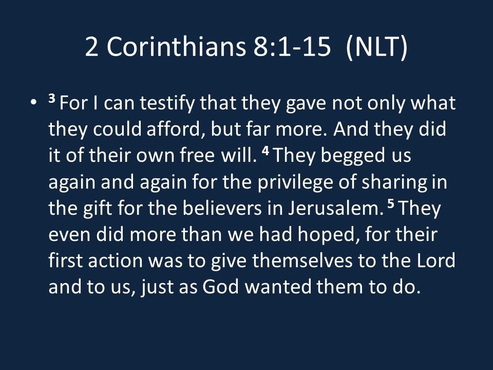 2 Corinthians 8:1-15 (NLT) 3 For I can testify that they gave not only what they could afford, but far more.