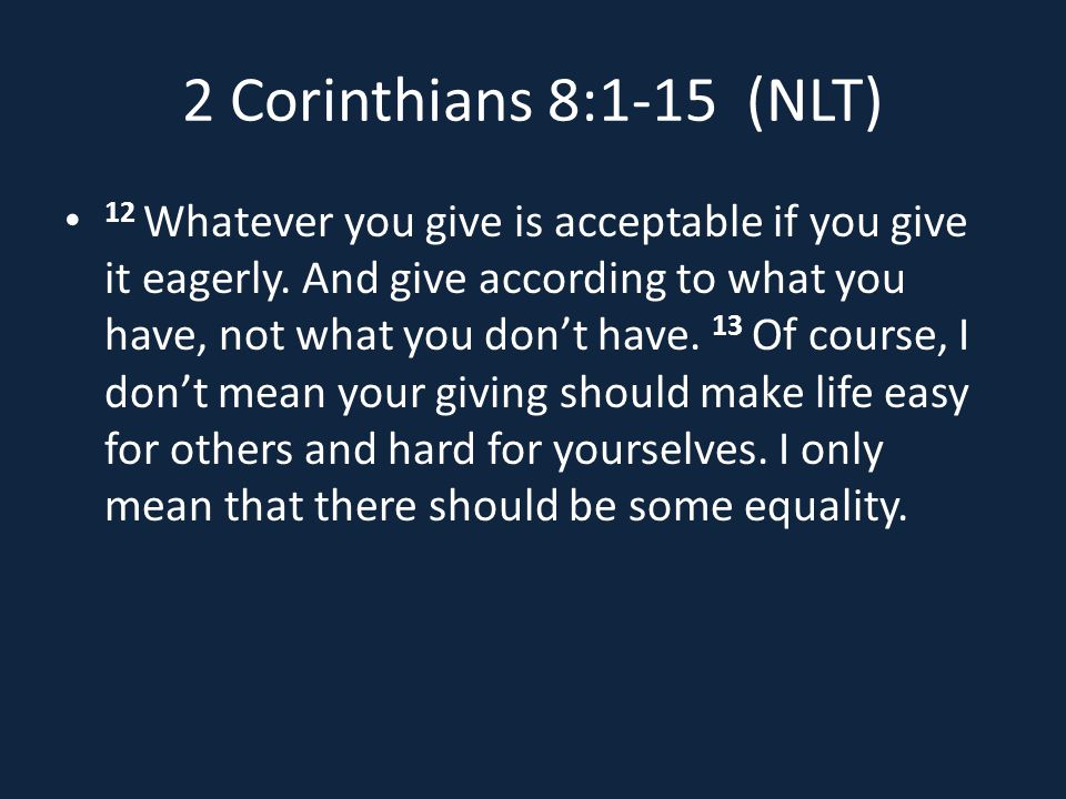 2 Corinthians 8:1-15 (NLT) 12 Whatever you give is acceptable if you give it eagerly.