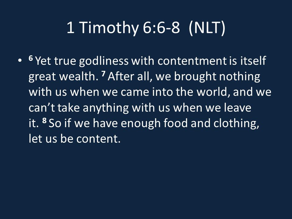 1 Timothy 6:6-8 (NLT) 6 Yet true godliness with contentment is itself great wealth.