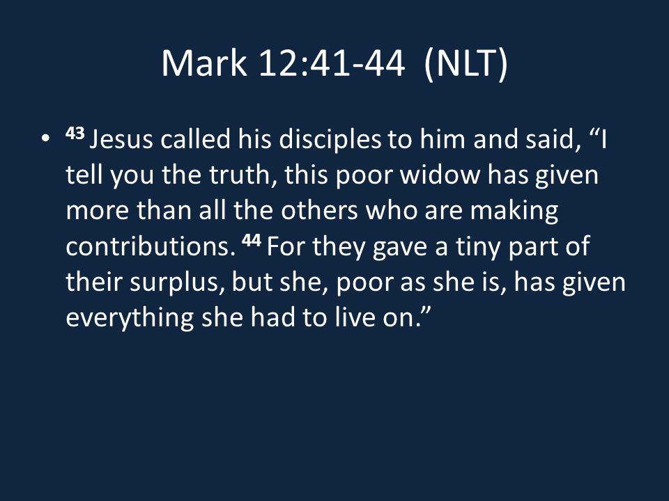 Mark 12:41-44 (NLT) 43 Jesus called his disciples to him and said, I tell you the truth, this poor widow has given more than all the others who are making contributions.
