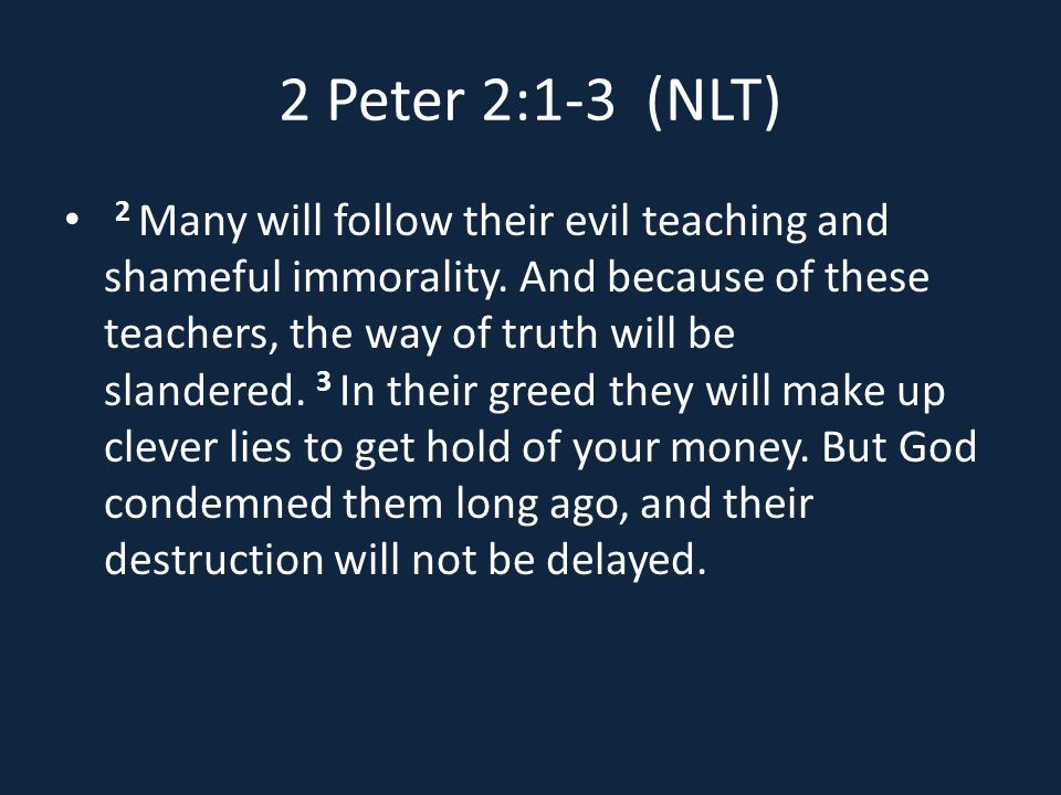 2 Peter 2:1-3 (NLT) 2 Many will follow their evil teaching and shameful immorality.