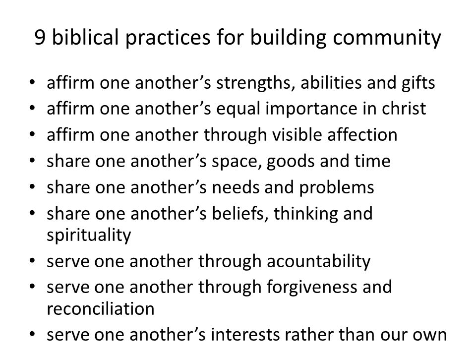 9 biblical practices for building community affirm one another's strengths, abilities and gifts affirm one another's equal importance in christ affirm one another through visible affection share one another's space, goods and time share one another's needs and problems share one another's beliefs, thinking and spirituality serve one another through acountability serve one another through forgiveness and reconciliation serve one another's interests rather than our own