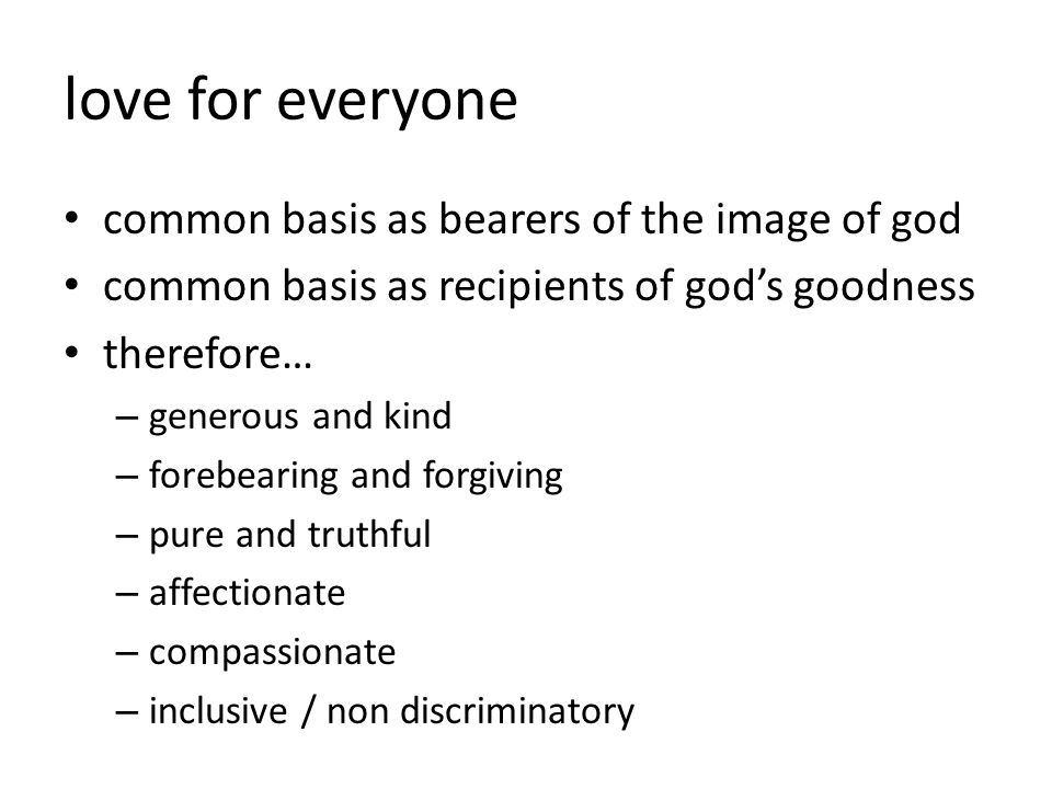 love for everyone common basis as bearers of the image of god common basis as recipients of god's goodness therefore… – generous and kind – forebearing and forgiving – pure and truthful – affectionate – compassionate – inclusive / non discriminatory