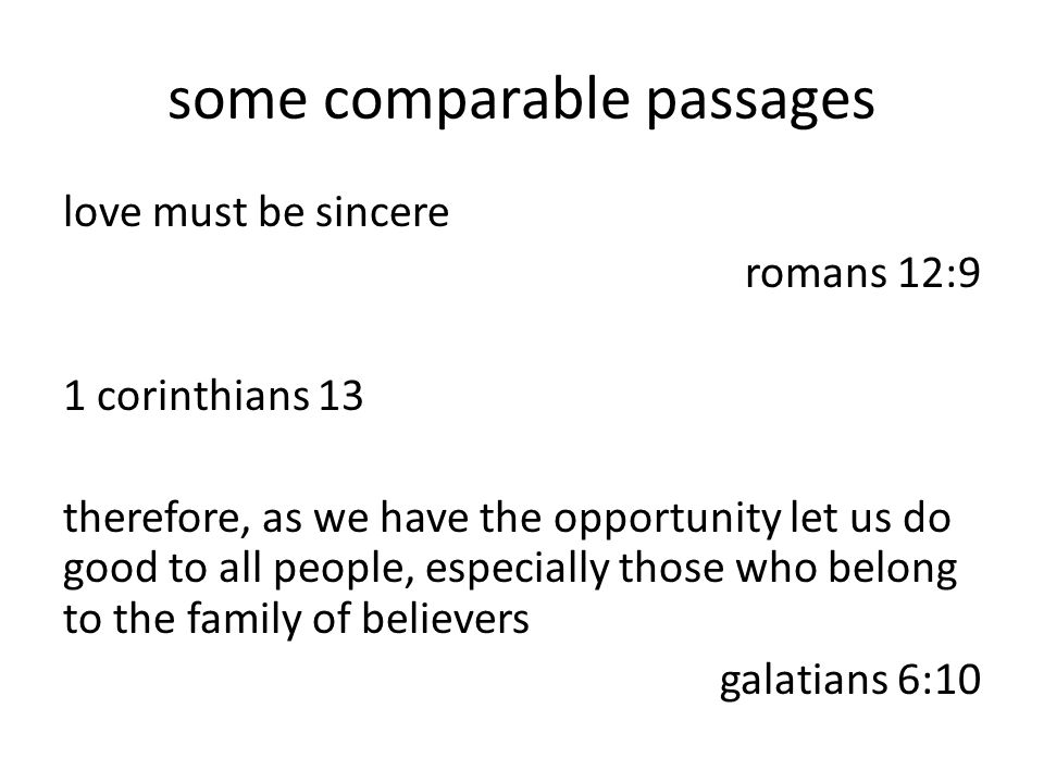 some comparable passages love must be sincere romans 12:9 1 corinthians 13 therefore, as we have the opportunity let us do good to all people, especially those who belong to the family of believers galatians 6:10