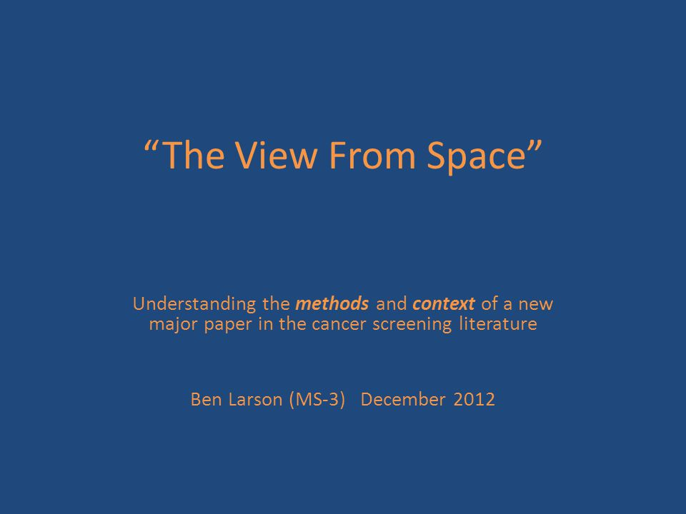 """""""The View From Space"""" Understanding the methods and context of a new major paper in the cancer screening literature Ben Larson (MS-3) December 2012"""