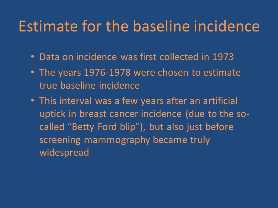 Estimate for the baseline incidence Data on incidence was first collected in 1973 The years 1976-1978 were chosen to estimate true baseline incidence This interval was a few years after an artificial uptick in breast cancer incidence (due to the so- called Betty Ford blip ), but also just before screening mammography became truly widespread
