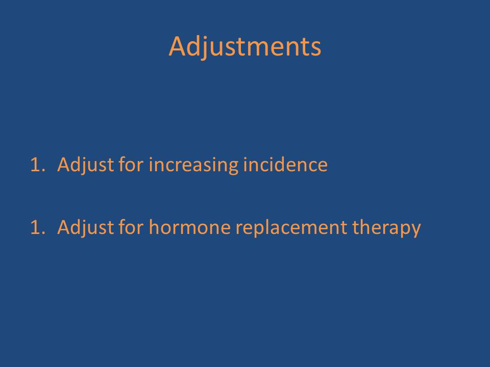 Adjustments 1.Adjust for increasing incidence 1.Adjust for hormone replacement therapy