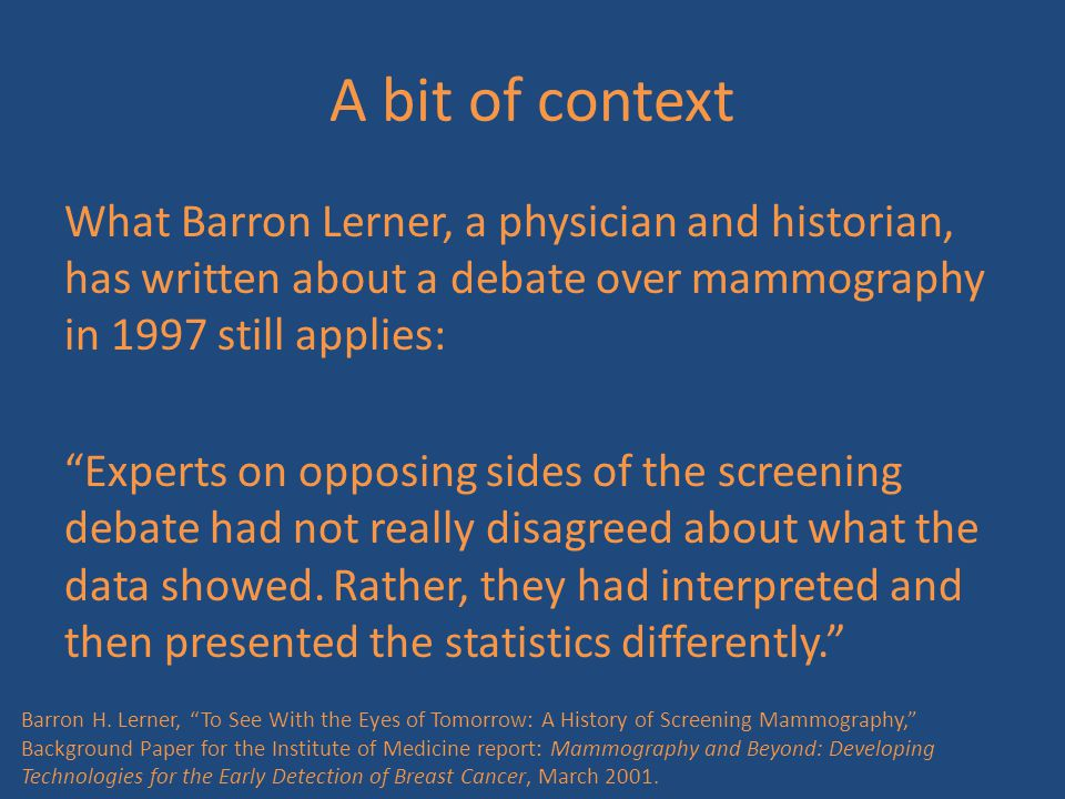 """A bit of context What Barron Lerner, a physician and historian, has written about a debate over mammography in 1997 still applies: """"Experts on opposin"""