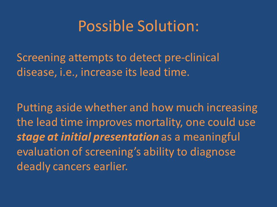 Possible Solution: Screening attempts to detect pre-clinical disease, i.e., increase its lead time. Putting aside whether and how much increasing the