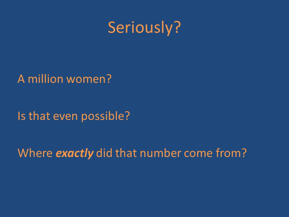Seriously? A million women? Is that even possible? Where exactly did that number come from?