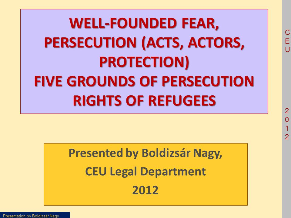 CEU2012CEU2012 Presentation by Boldizsár Nagy WELL-FOUNDED FEAR, PERSECUTION (ACTS, ACTORS, PROTECTION) FIVE GROUNDS OF PERSECUTION RIGHTS OF REFUGEES Presented by Boldizsár Nagy, CEU Legal Department 2012