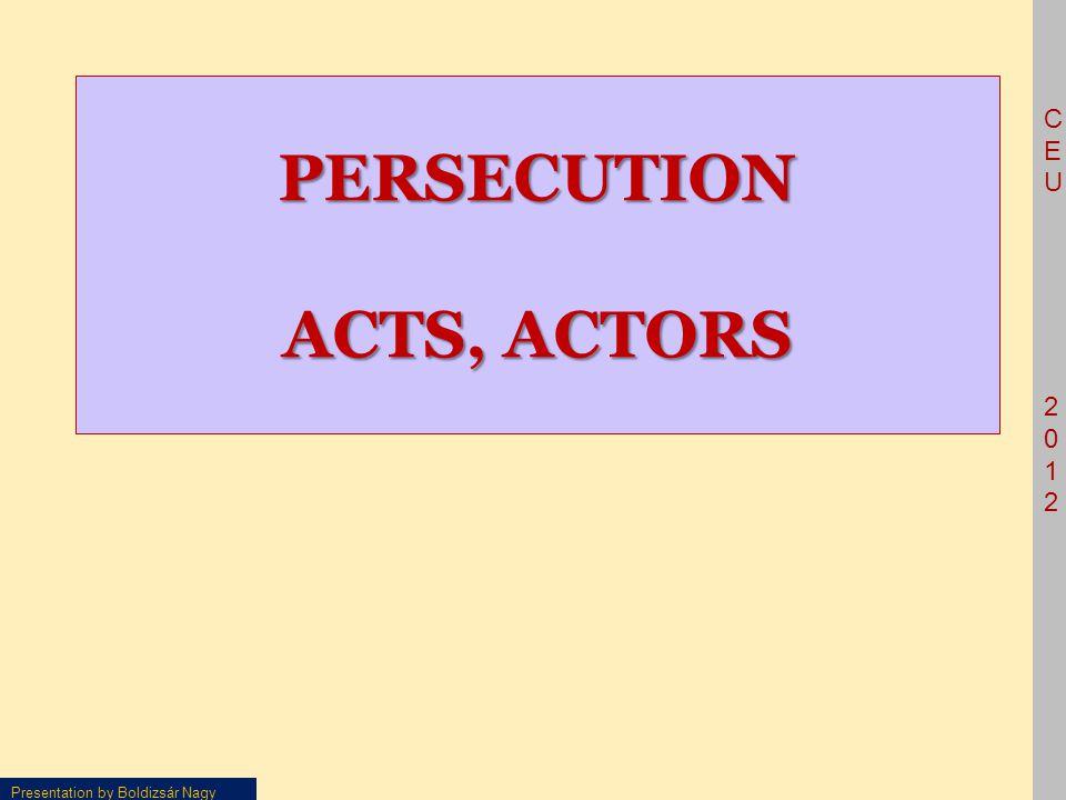 CEU2012CEU2012 Presentation by Boldizsár Nagy PERSECUTION ACTS, ACTORS