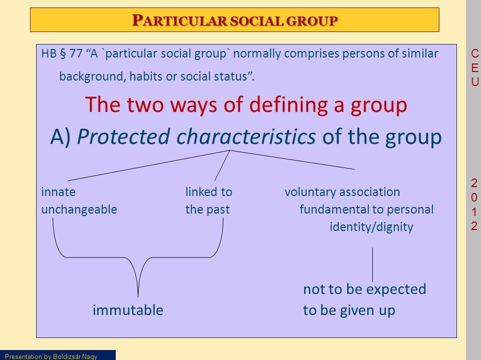 CEU2012CEU2012 Presentation by Boldizsár Nagy P ARTICULAR SOCIAL GROUP HB § 77 A `particular social group` normally comprises persons of similar background, habits or social status .