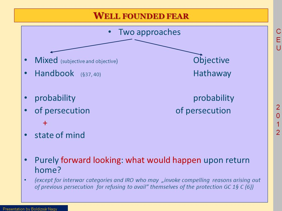 CEU2012CEU2012 Presentation by Boldizsár Nagy W ELL FOUNDED FEAR Two approaches Mixed (subjective and objective ) Objective Handbook (§37, 40) Hathaway probability probability of persecution of persecution + state of mind Purely forward looking: what would happen upon return home.