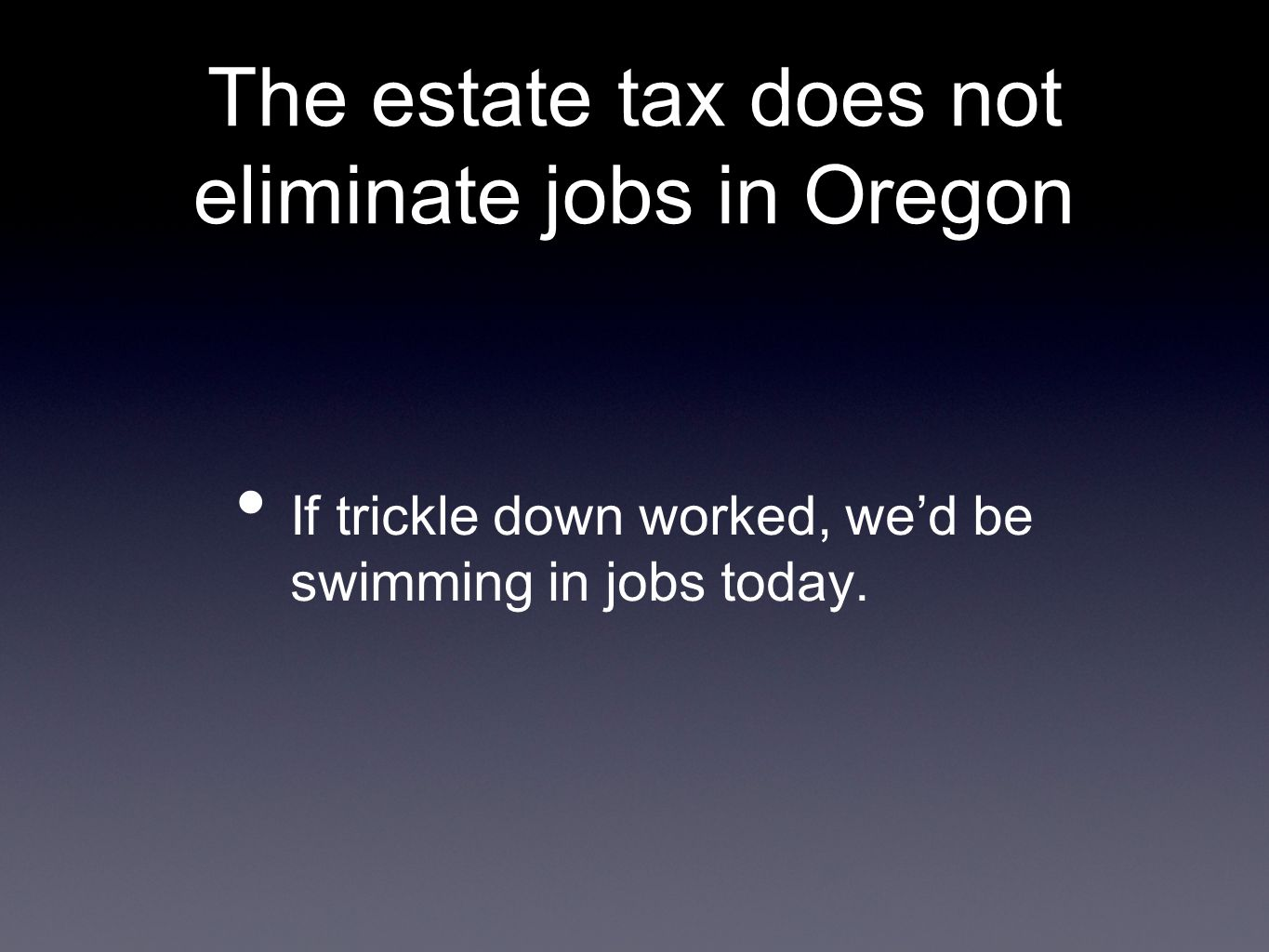 The estate tax does not eliminate jobs in Oregon If trickle down worked, we'd be swimming in jobs today.