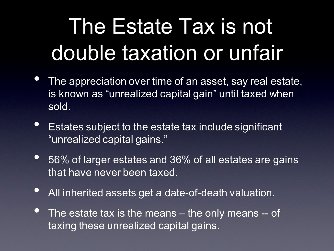 The Estate Tax is not double taxation or unfair The appreciation over time of an asset, say real estate, is known as unrealized capital gain until taxed when sold.