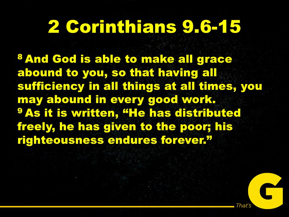 2 Corinthians 9.6-15 8 And God is able to make all grace abound to you, so that having all sufficiency in all things at all times, you may abound in every good work.