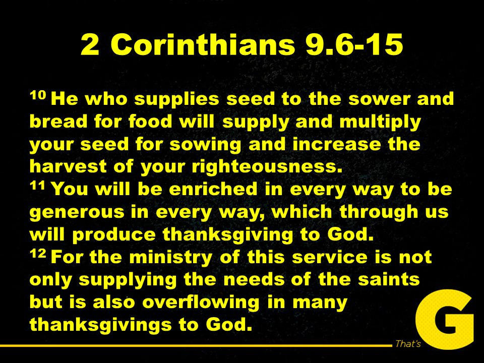 2 Corinthians 9.6-15 10 He who supplies seed to the sower and bread for food will supply and multiply your seed for sowing and increase the harvest of your righteousness.
