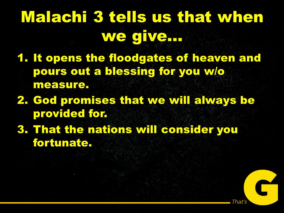 Malachi 3 tells us that when we give… 1.It opens the floodgates of heaven and pours out a blessing for you w/o measure.