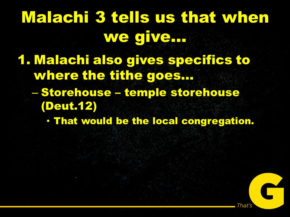 Malachi 3 tells us that when we give… 1.Malachi also gives specifics to where the tithe goes… – Storehouse – temple storehouse (Deut.12) That would be the local congregation.