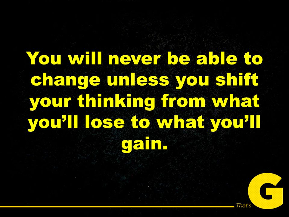 You will never be able to change unless you shift your thinking from what you'll lose to what you'll gain.