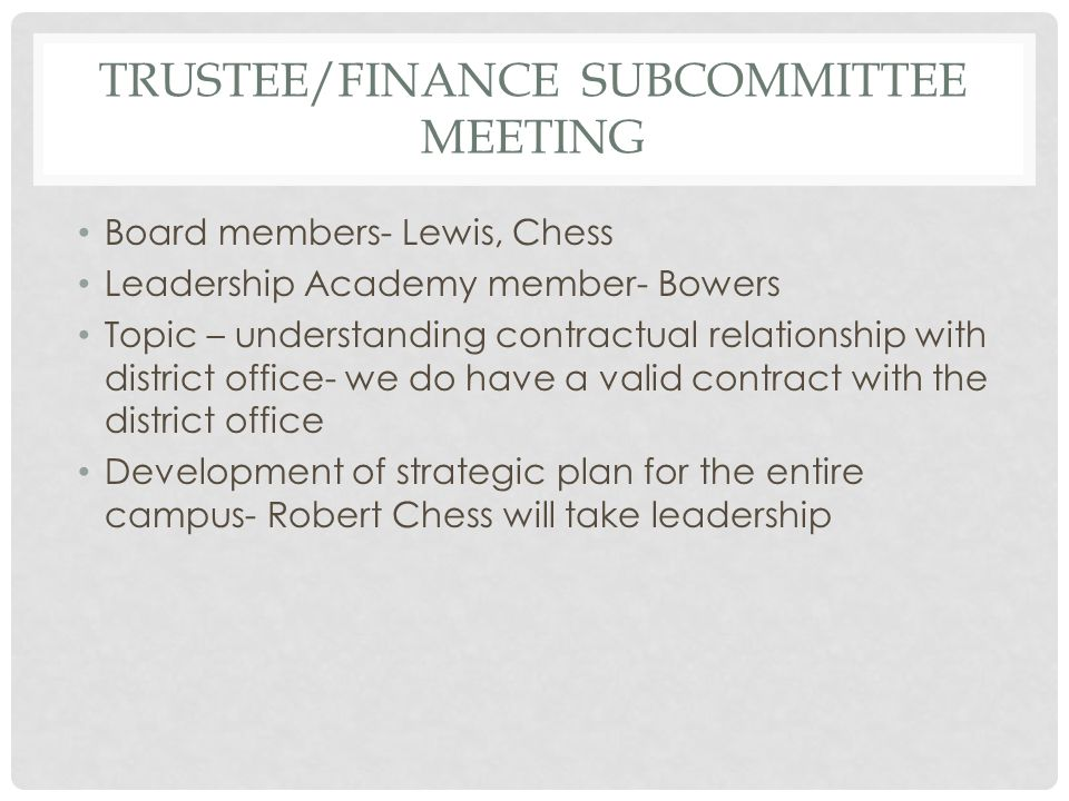 TRUSTEE/FINANCE SUBCOMMITTEE MEETING Board members- Lewis, Chess Leadership Academy member- Bowers Topic – understanding contractual relationship with district office- we do have a valid contract with the district office Development of strategic plan for the entire campus- Robert Chess will take leadership