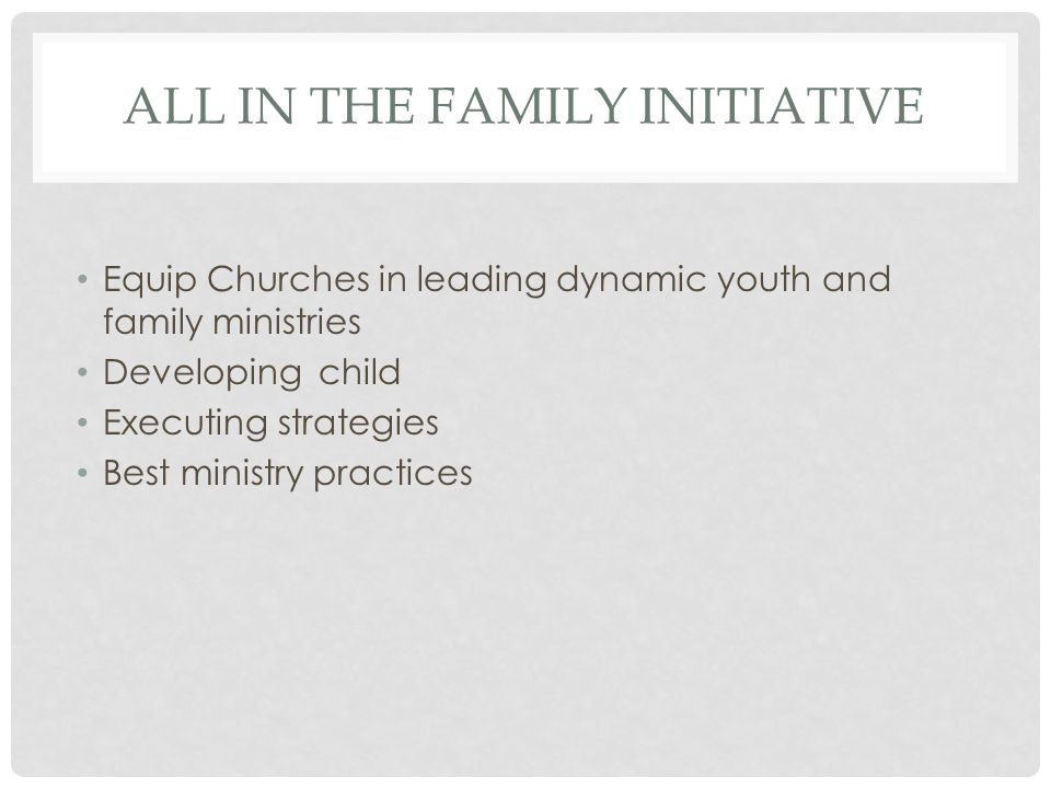 ALL IN THE FAMILY INITIATIVE Equip Churches in leading dynamic youth and family ministries Developing child Executing strategies Best ministry practices