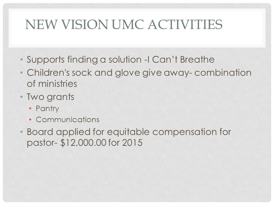 NEW VISION UMC ACTIVITIES Supports finding a solution -I Can't Breathe Children s sock and glove give away- combination of ministries Two grants Pantry Communications Board applied for equitable compensation for pastor- $12,000.00 for 2015