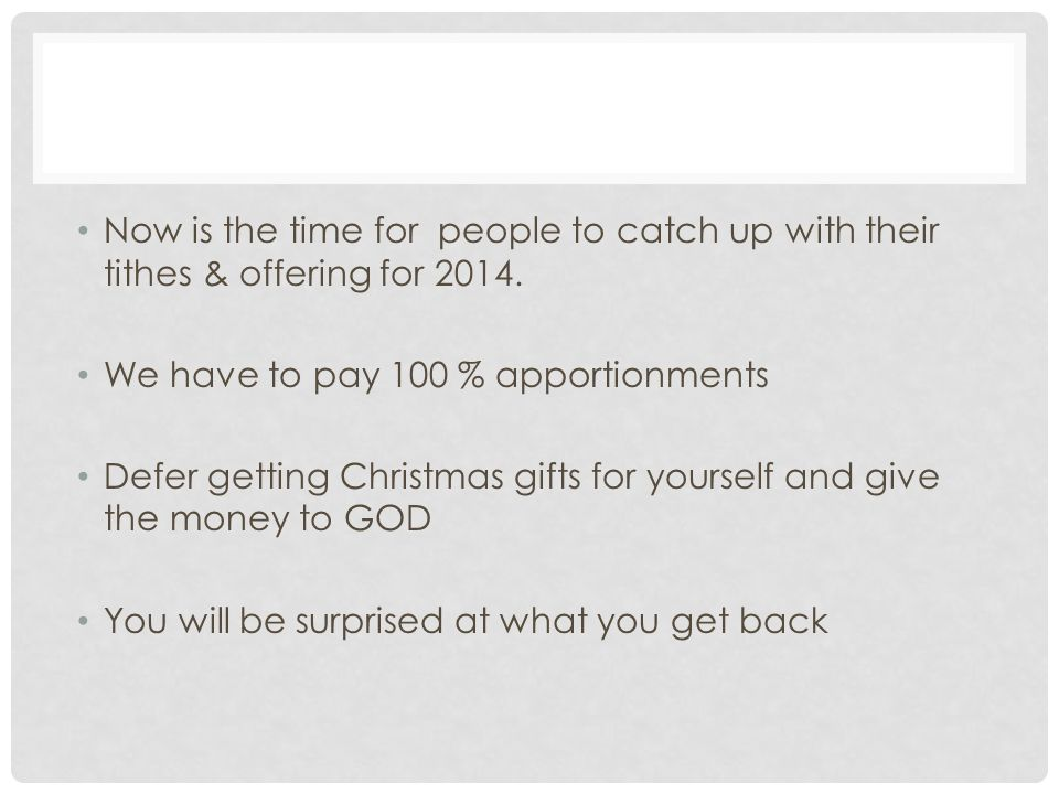 Now is the time for people to catch up with their tithes & offering for 2014.