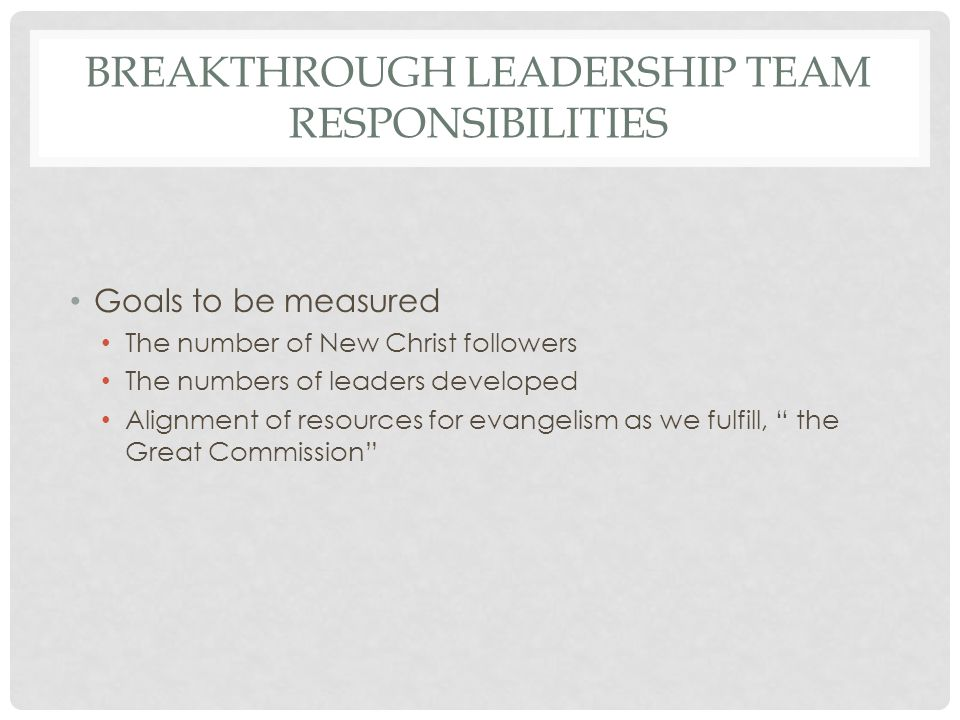 BREAKTHROUGH LEADERSHIP TEAM RESPONSIBILITIES Goals to be measured The number of New Christ followers The numbers of leaders developed Alignment of resources for evangelism as we fulfill, the Great Commission