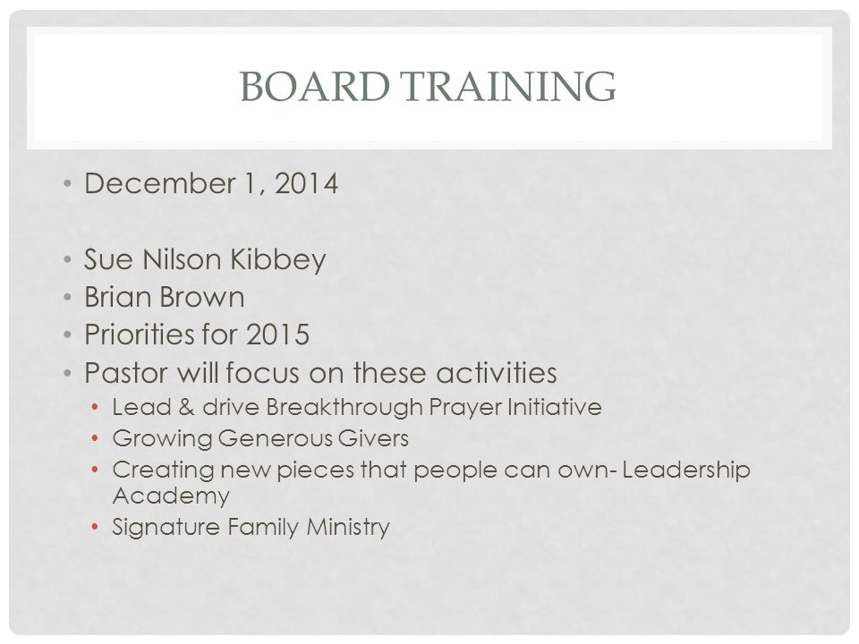 BOARD TRAINING December 1, 2014 Sue Nilson Kibbey Brian Brown Priorities for 2015 Pastor will focus on these activities Lead & drive Breakthrough Prayer Initiative Growing Generous Givers Creating new pieces that people can own- Leadership Academy Signature Family Ministry