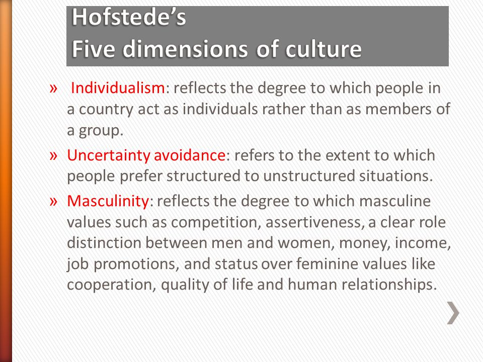 » Individualism: reflects the degree to which people in a country act as individuals rather than as members of a group. » Uncertainty avoidance: refer