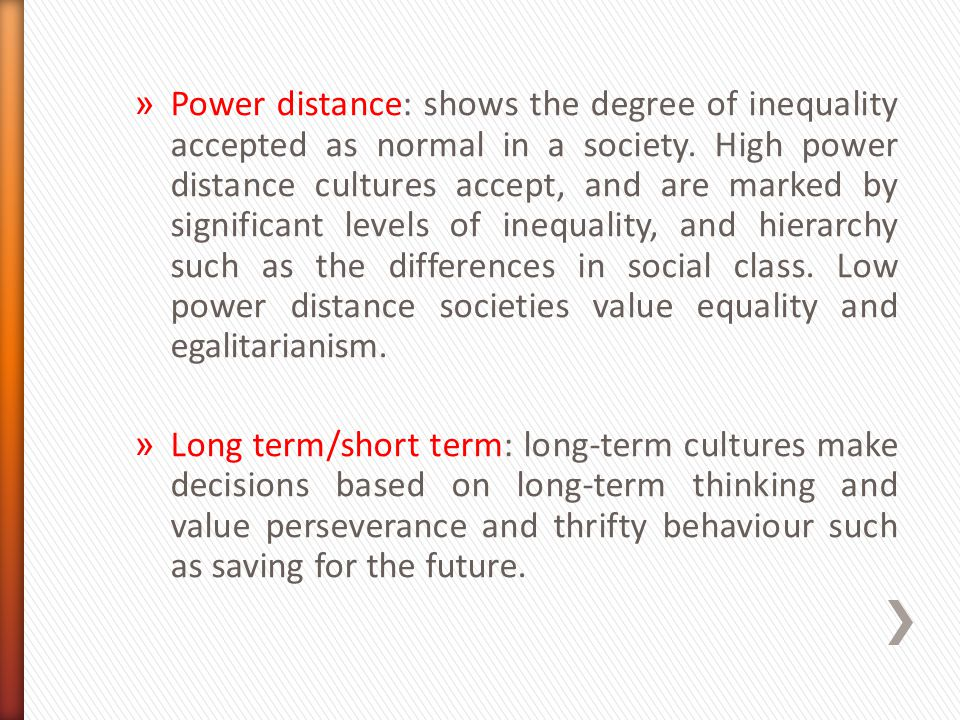 » Power distance: shows the degree of inequality accepted as normal in a society. High power distance cultures accept, and are marked by significant l