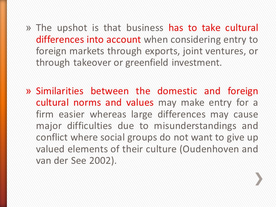 » The upshot is that business has to take cultural differences into account when considering entry to foreign markets through exports, joint ventures,