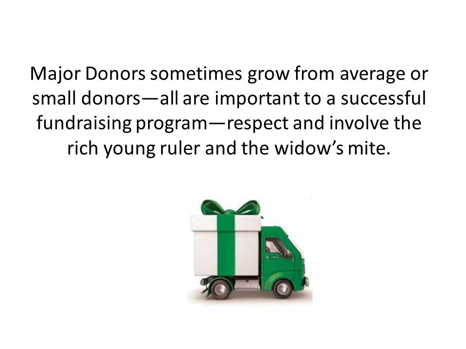 Major Donors sometimes grow from average or small donors—all are important to a successful fundraising program—respect and involve the rich young ruler and the widow's mite.