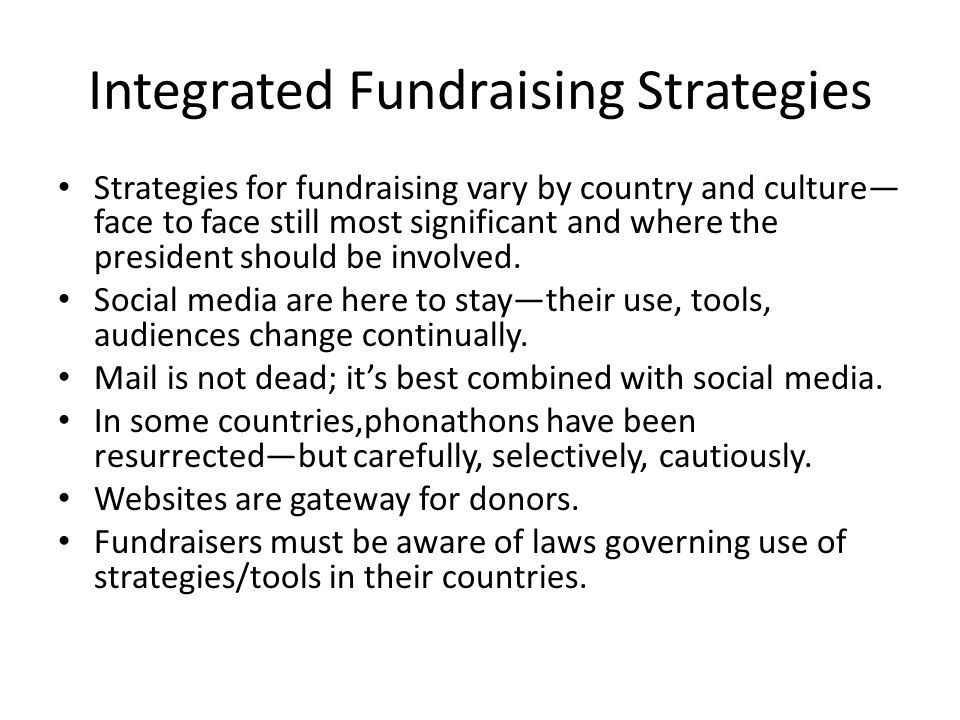 Integrated Fundraising Strategies Strategies for fundraising vary by country and culture— face to face still most significant and where the president should be involved.