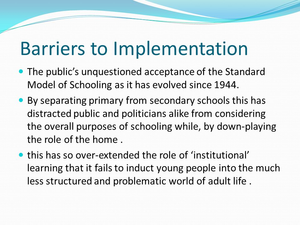 Barriers to Implementation The public's unquestioned acceptance of the Standard Model of Schooling as it has evolved since 1944.