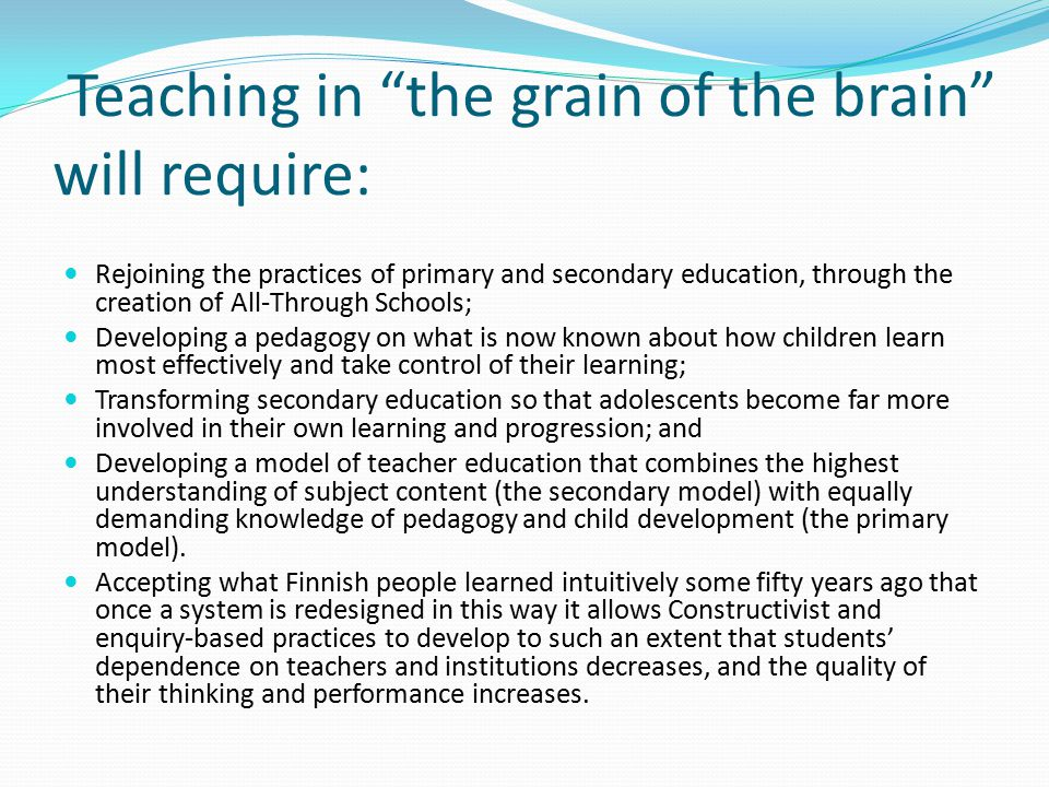 Teaching in the grain of the brain will require: Rejoining the practices of primary and secondary education, through the creation of All-Through Schools; Developing a pedagogy on what is now known about how children learn most effectively and take control of their learning; Transforming secondary education so that adolescents become far more involved in their own learning and progression; and Developing a model of teacher education that combines the highest understanding of subject content (the secondary model) with equally demanding knowledge of pedagogy and child development (the primary model).