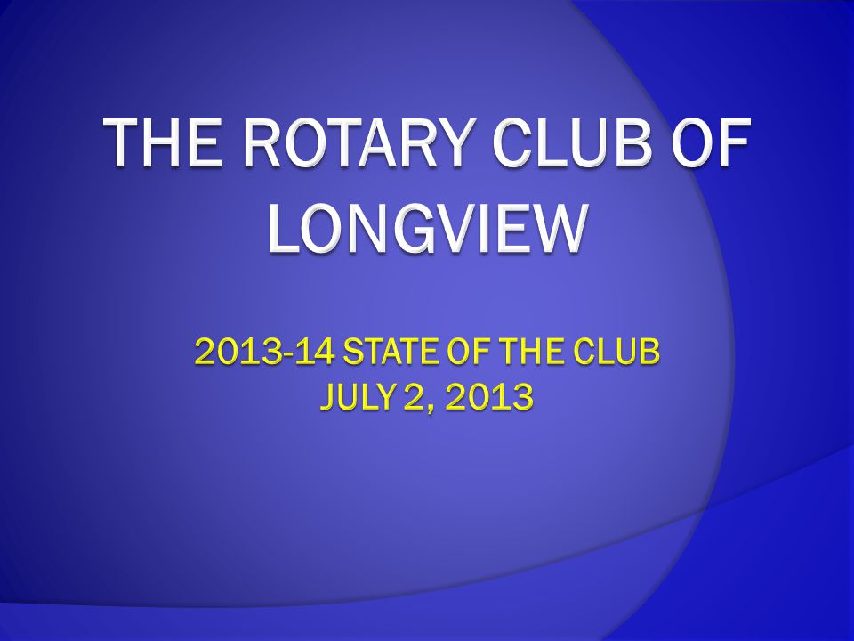 In Summary  Continue to be an active, generous club  Work closely with Partners in Prevention  Recruit new members and retain current members  Increase visibility in Longview  Continue to help improve the quality of lives locally and globally  Continue to be the best Rotary Club in Longview!