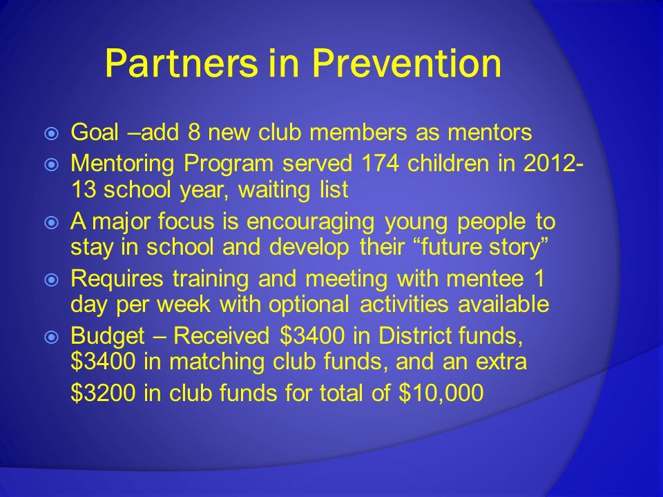 Partners in Prevention  Goal –add 8 new club members as mentors  Mentoring Program served 174 children in 2012- 13 school year, waiting list  A major focus is encouraging young people to stay in school and develop their future story  Requires training and meeting with mentee 1 day per week with optional activities available  Budget – Received $3400 in District funds, $3400 in matching club funds, and an extra $3200 in club funds for total of $10,000