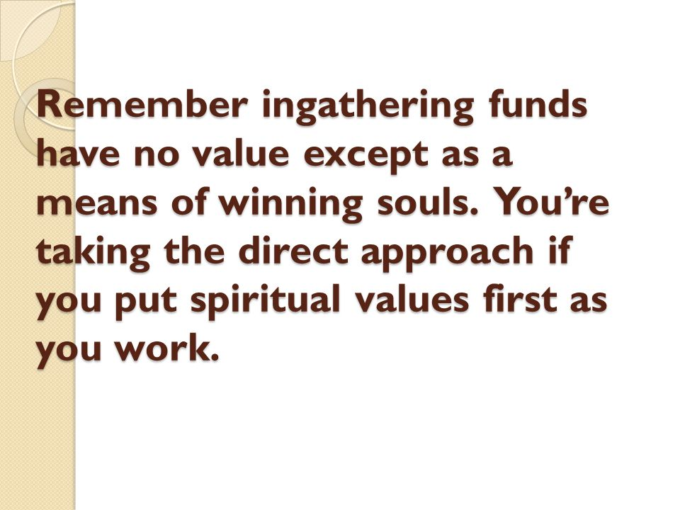 Remember ingathering funds have no value except as a means of winning souls. You're taking the direct approach if you put spiritual values first as yo