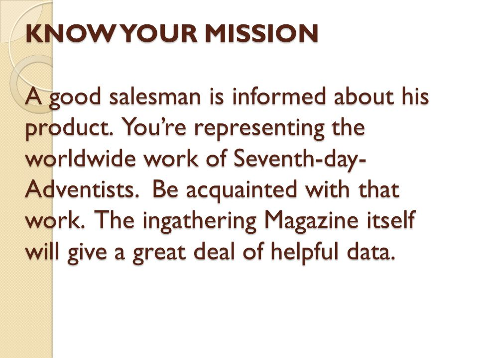 KNOW YOUR MISSION A good salesman is informed about his product. You're representing the worldwide work of Seventh-day- Adventists. Be acquainted with