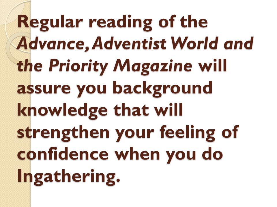 Regular reading of the Advance, Adventist World and the Priority Magazine will assure you background knowledge that will strengthen your feeling of co