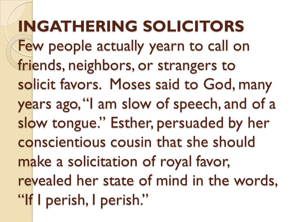 "INGATHERING SOLICITORS Few people actually yearn to call on friends, neighbors, or strangers to solicit favors. Moses said to God, many years ago, ""I"