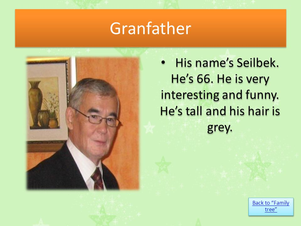 Granfather His name's Seilbek. He's 66. He is very interesting and funny.
