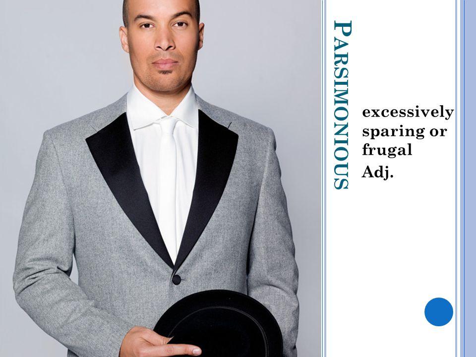 P ARSIMONIOUS excessively sparing or frugal Adj.